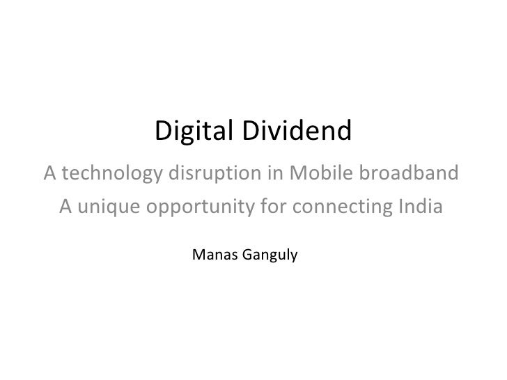 Digital Dividend A technology disruption in Mobile broadband A unique opportunity for connecting India Manas Ganguly