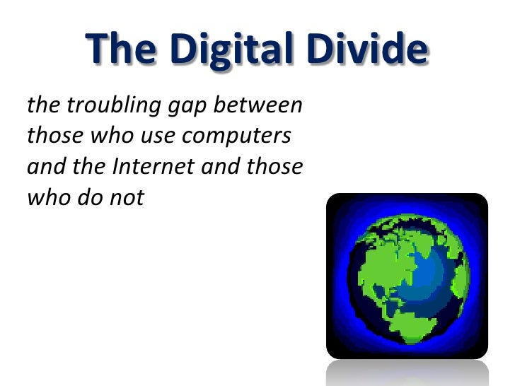 The Digital Divide<br />the troubling gap between those who use computers and the Internet and those who do not<br />
