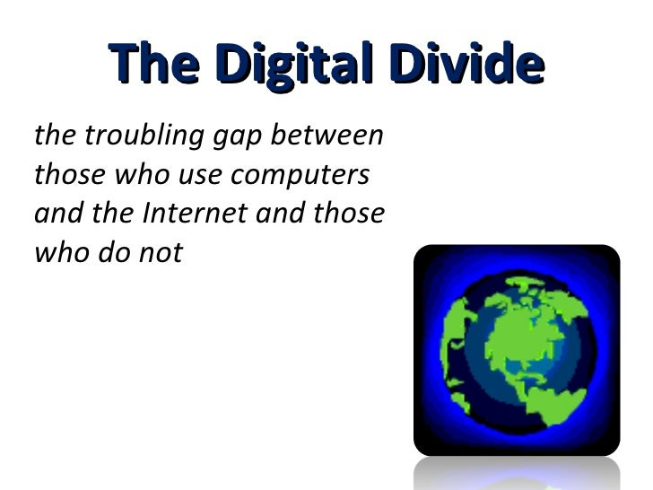 The Digital Divide the troubling gap between those who use computers and the Internet and those who do not