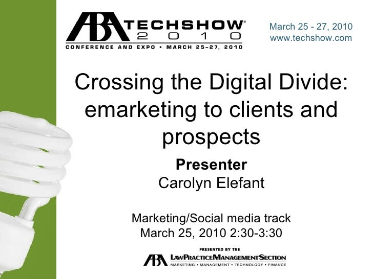 Crossing the Digital Divide: emarketing to clients and prospects Presenter Carolyn Elefant Marketing/Social media track Ma...