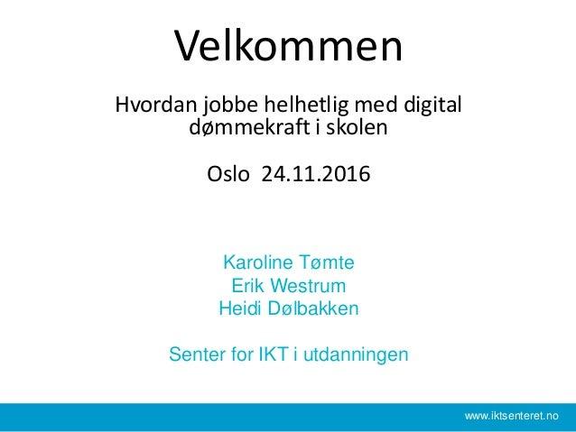 Velkommen Hvordan jobbe helhetlig med digital dømmekraft i skolen Oslo 24.11.2016 Karoline Tømte Erik Westrum Heidi Dølbak...