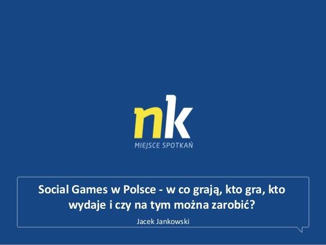 Social Games w Polsce - w co grają, kto gra, ktowydaje i czy na tym można zarobid?Jacek Jankowski