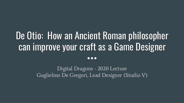 De Otio: How an Ancient Roman philosopher can improve your craft as a Game Designer Digital Dragons - 2020 Lecture Gugliel...