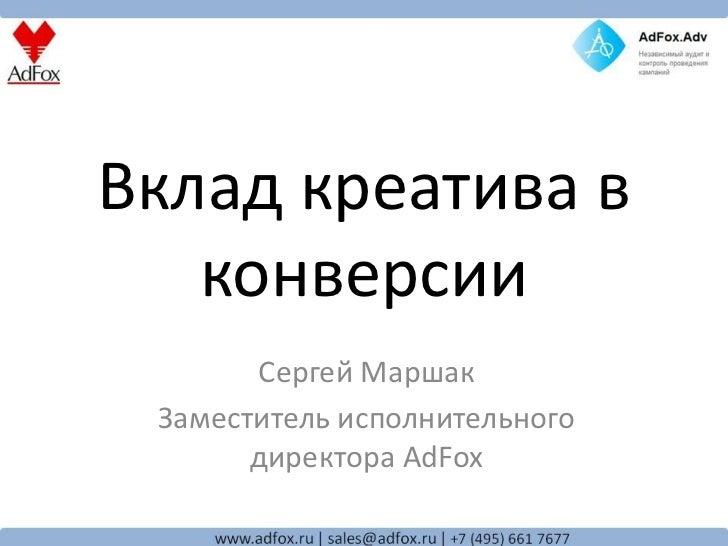 Вклад креатива в   конверсии       Сергей Маршак Заместитель исполнительного       директора AdFox
