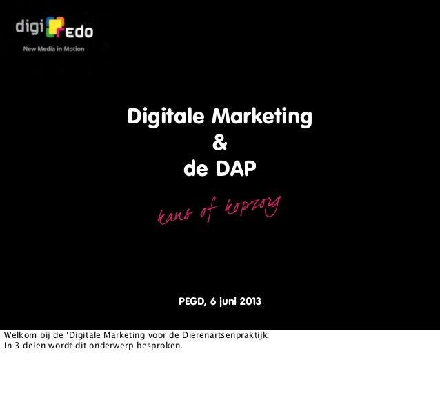 Digitale Marketing&de DAPkan s of kopzorgPEGD, 6 juni 2013Welkom bij de 'Digitale Marketing voor de DierenartsenpraktijkIn...