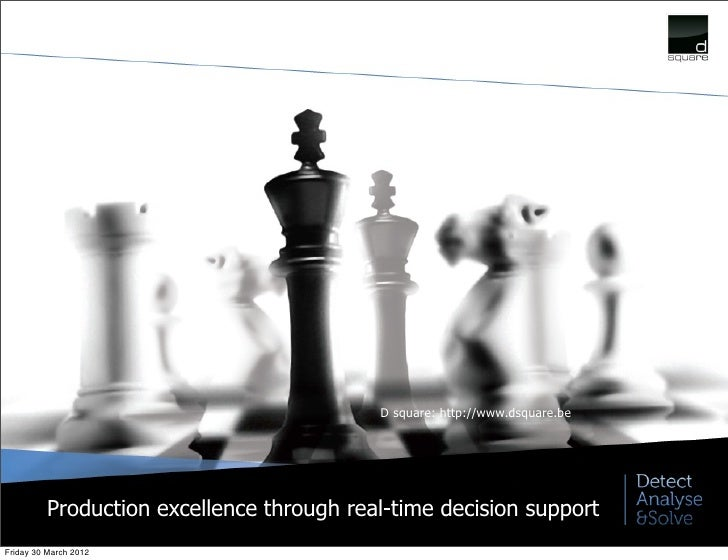 D square: http://www.dsquare.be         Production excellence through real-time decision supportFriday 30 March 2012