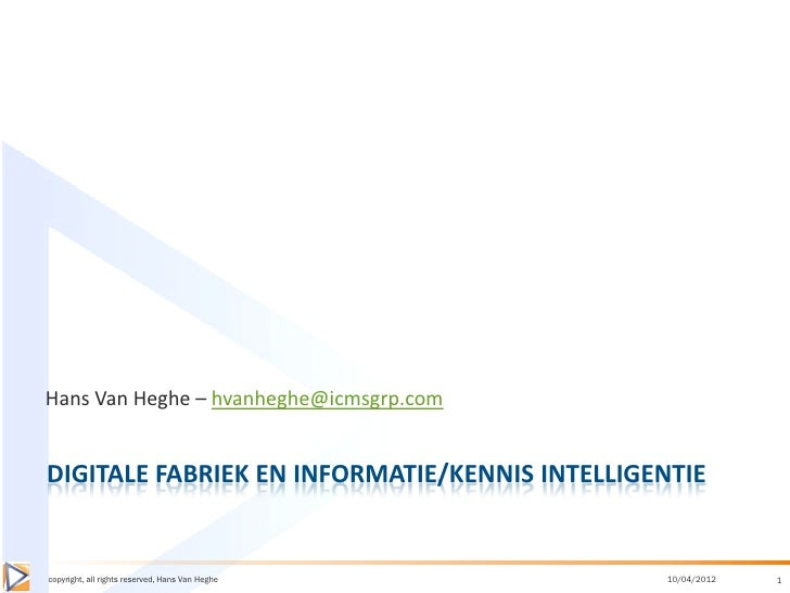 Hans Van Heghe – hvanheghe@icmsgrp.comDIGITALE FABRIEK EN INFORMATIE/KENNIS INTELLIGENTIEcopyright, all rights reserved, H...