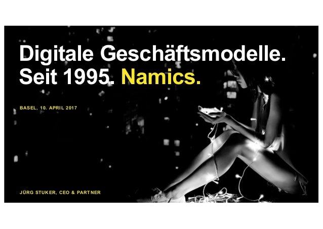 BASEL, 10. APRIL 2017 JÜRG STUKER, CEO & PARTNER Digitale Geschäftsmodelle. Seit 1995. Namics.