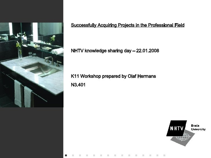 Successfully Acquiring Projects in the Professional Field NHTV knowledge sharing day – 22.01.2008 K11 Workshop prepared by...