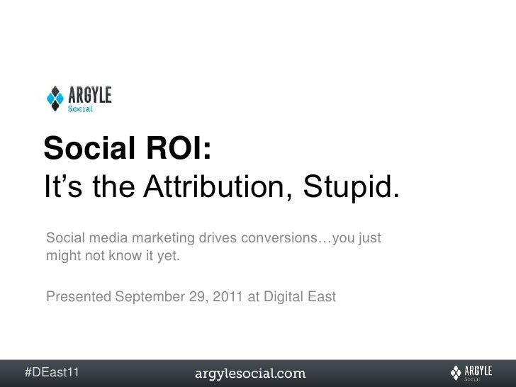 Social ROI:  It's the Attribution, Stupid. <br />Social media marketing drives conversions…you just might not know it yet....
