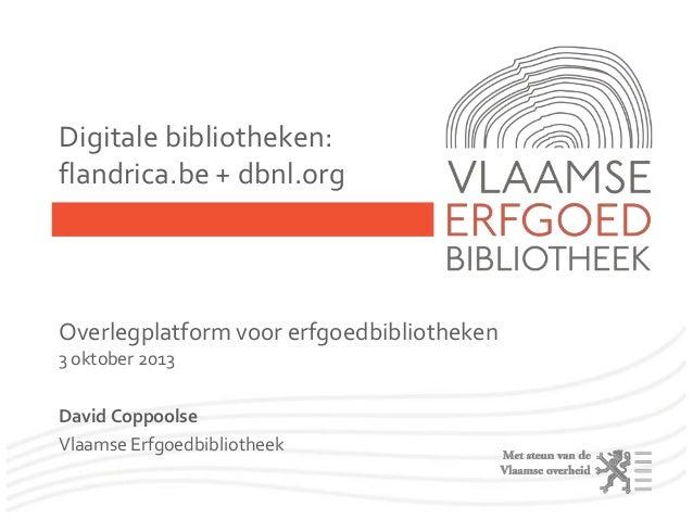 Digitale bibliotheken: flandrica.be + dbnl.org Overlegplatform voor erfgoedbibliotheken 3 oktober 2013 David Coppoolse Vla...