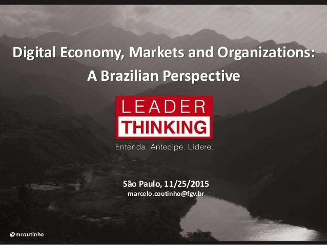 Digital Economy, Markets and Organizations: A Brazilian Perspective São Paulo, 11/25/2015 marcelo.coutinho@fgv.br @mcoutin...