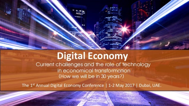 Digital Economy The 1st Annual Digital Economy Conference | 1-2 May 2017 | Dubai, UAE. Current challenges and the role of ...