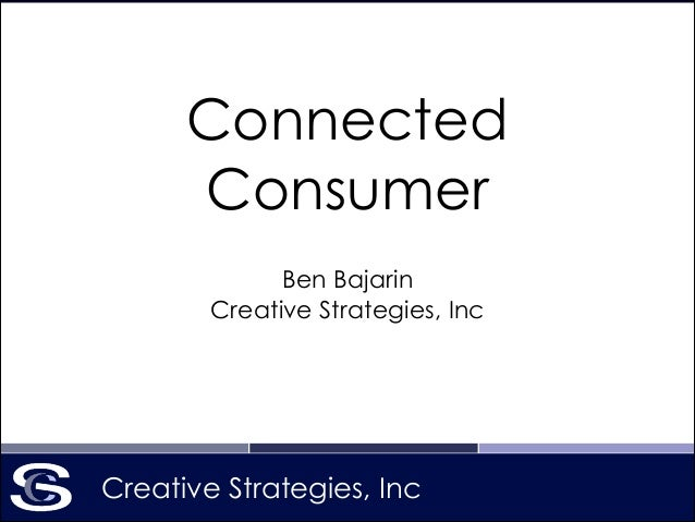 Creative Strategies, Inc Connected Consumer Ben Bajarin Creative Strategies, Inc