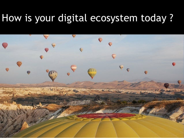How is your digital ecosystem today ?