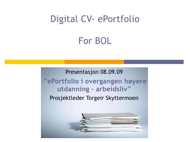 """Digital CV- ePortfolio For BOL Presentasjon 08.09.09 """" ePortfolio i overgangen høyere utdanning – arbeidsliv"""" Prosjektlede..."""