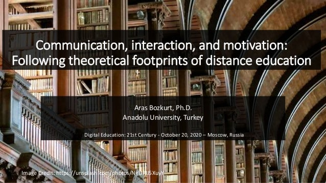 Communication, interaction, and motivation: Following theoretical footprints of distance education Aras Bozkurt, Ph.D. Ana...
