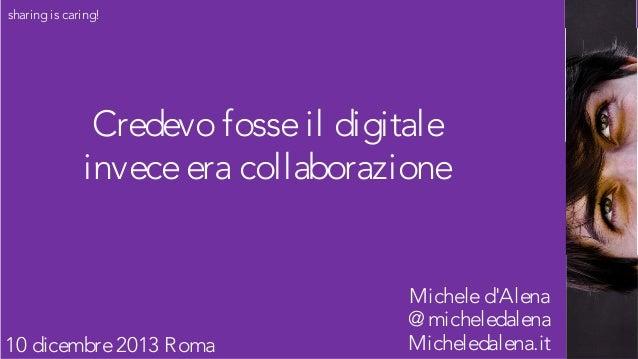 sharing is caring!  Credevo fosse il digitale invece era collaborazione  10 dicembre 2013 Roma  Michele d'Alena @ micheled...