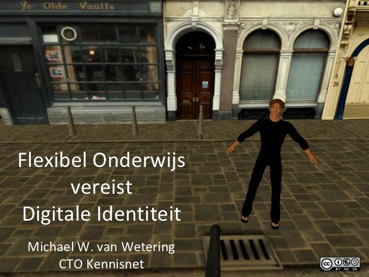 Flexibel Onderwijs vereist Digitale Identiteit Michael W. van Wetering CTO Kennisnet
