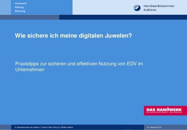 © Handwerkskammer Koblenz, Friedrich-Ebert-Ring 33, 56068 Koblenz 23. Oktober 2015 Wie sichere ich meine digitalen Juwelen...