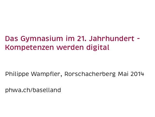 Das Gymnasium im 21. Jahrhundert - Kompetenzen werden digital Philippe Wampfler, Rorschacherberg Mai 2014 phwa.ch/baselland