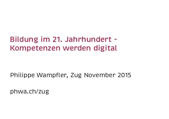 Bildung im 21. Jahrhundert -  Kompetenzen werden digital Philippe Wampfler, Zug November 2015 phwa.ch/zug
