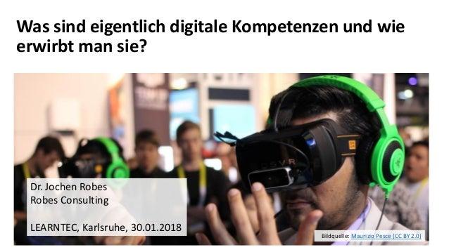 Was sind eigentlich digitale Kompetenzen und wie erwirbt man sie? Dr. Jochen Robes Robes Consulting LEARNTEC, Karlsruhe, 3...
