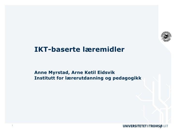 IKT-baserte læremidler Anne Myrstad, Arne Ketil Eidsvik Institutt for lærerutdanning og pedagogikk