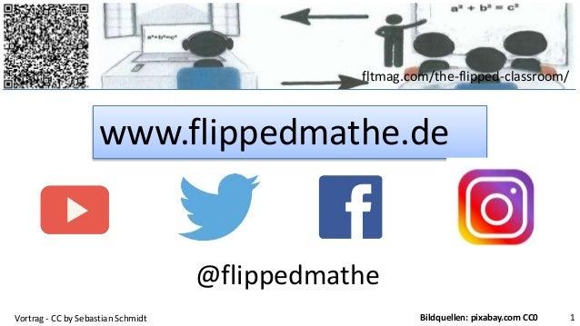 fltmag.com/the-flipped-classroom/ www.flippedmathe.de Vortrag - CC by Sebastian Schmidt 1Bildquellen: pixabay.com CC0 @fli...