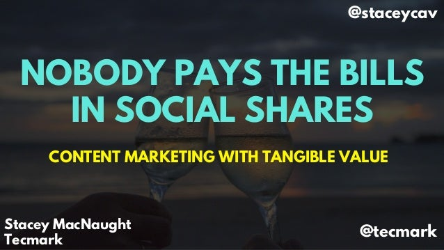 NOBODY PAYS THE BILLS IN SOCIAL SHARES CONTENT MARKETING WITH TANGIBLE VALUE Stacey MacNaught Tecmark @staceycav @tecmark
