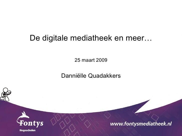 <ul><li>De digitale mediatheek en meer… </li></ul><ul><li>25 maart 2009 </li></ul><ul><li>Danniëlle Quadakkers </li></ul>
