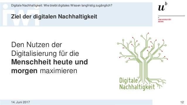 14. Juni 2017 Digitale Nachhaltigkeit: Wie bleibt digitales Wissen langfristig zugänglich? 12 Ziel der digitalen Nachhalti...