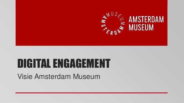DIGITAL ENGAGEMENT  Visie Amsterdam Museum