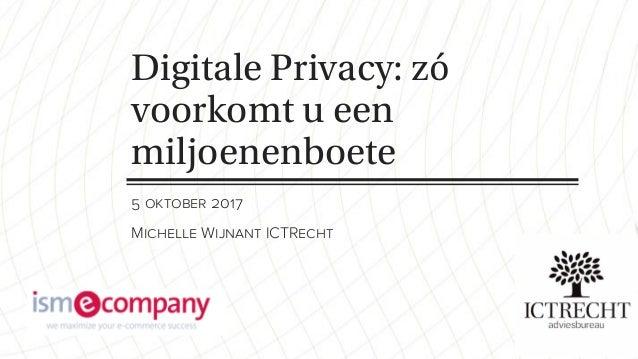 Digitale Privacy: zó voorkomt u een miljoenenboete 5 oktober 2017 Michelle Wijnant ICTRecht