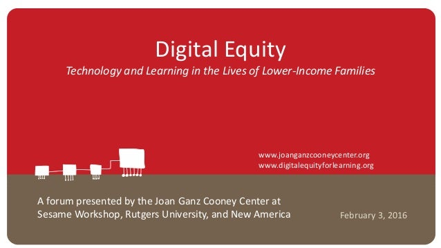 Digital Equity Technology and Learning in the Lives of Lower-Income Families February 3, 2016 A forum presented by the Joa...