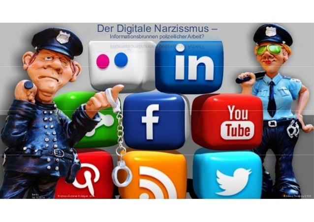 Der Digitale Narzissmus – Informationsbrunnen polizeilicher Arbeit? Thomas-Gabriel Rüdiger, M.A. Berlin, 06.10.2016 @Alexa...