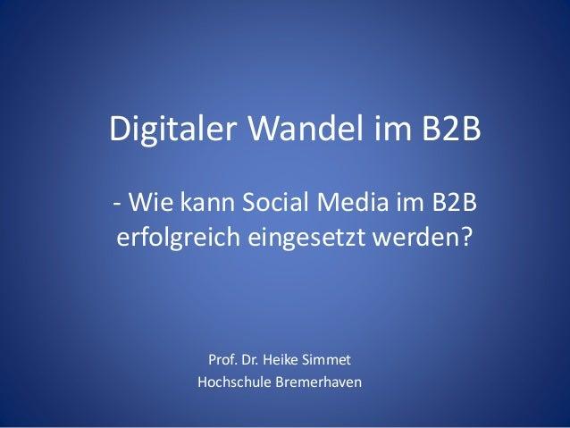 Digitaler Wandel im B2B  - Wie kann Social Media im B2B  erfolgreich eingesetzt werden?  Prof. Dr. Heike Simmet  Hochschul...