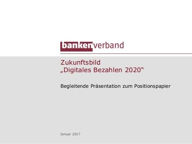 """Zukunftsbild """"Digitales Bezahlen 2020"""" Begleitende Präsentation zum Positionspapier Januar 2017"""