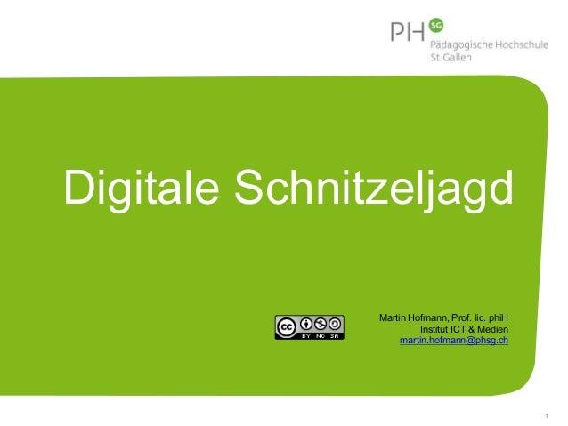Digitale Schnitzeljagd  1  Martin Hofmann, Prof. lic. phil I  Institut ICT & Medien  martin.hofmann@phsg.ch