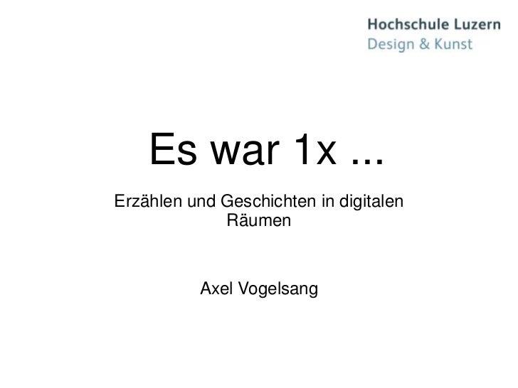 Es war 1x ...Erzählen und Geschichten in digitalen             Räumen          Axel Vogelsang