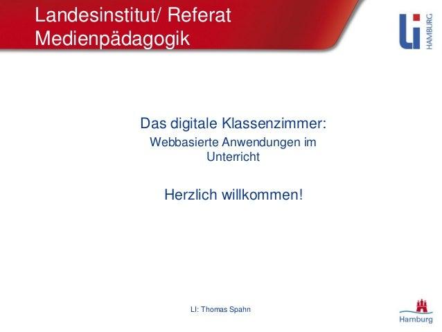 LI: Thomas Spahn Landesinstitut/ Referat Medienpädagogik Das digitale Klassenzimmer: Webbasierte Anwendungen im Unterricht...