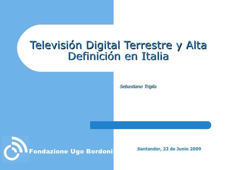 Televisión Digital Terrestre y Alta Definición en Italia Sebastiano Trigila Santander, 23 de Junio 2009