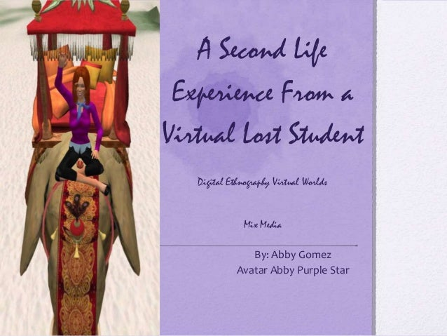 A Second Life Experience From a Virtual Lost Student Digital Ethnography Virtual Worlds Mix Media By: Abby Gomez Avatar Ab...