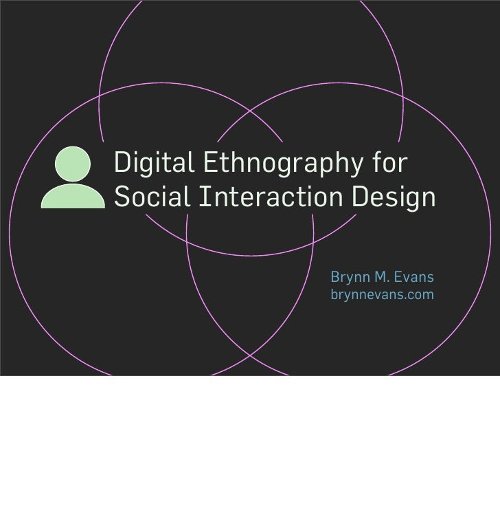 Digital Ethnography for Social Interaction Design                  Brynn M. Evans                 brynnevans.com