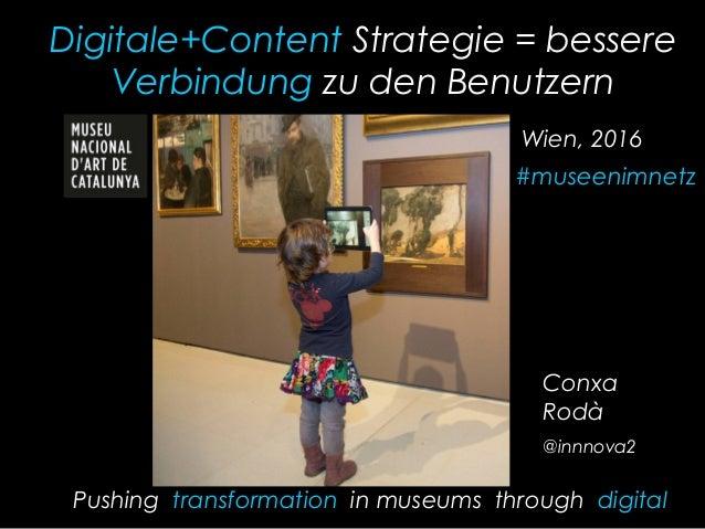 Digitale+Content Strategie = bessere Verbindung zu den Benutzern Conxa Rodà @innnova2 Pushing transformation in museums th...