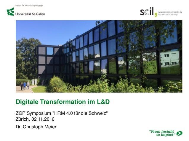 """Digitale Transformation im L&D ZGP Symposium """"HRM 4.0 für die Schweiz"""" Zürich, 02.11.2016 Dr. Christoph Meier"""