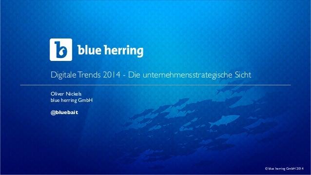 Digitale Trends 2014 - Die unternehmensstrategische Sicht Oliver Nickels blue herring GmbH @bluebait  © blue herring GmbH ...