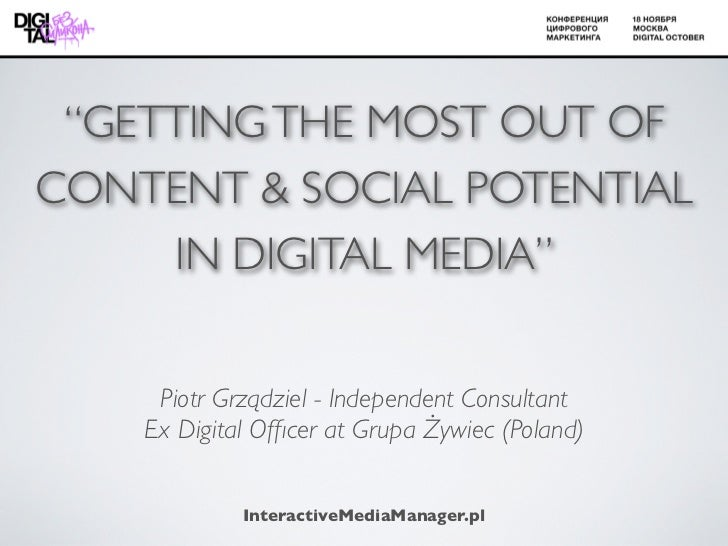 """""""GETTING THE MOST OUT OFCONTENT & SOCIAL POTENTIAL     IN DIGITAL MEDIA""""     Piotr Grządziel - Independent Consultant    E..."""