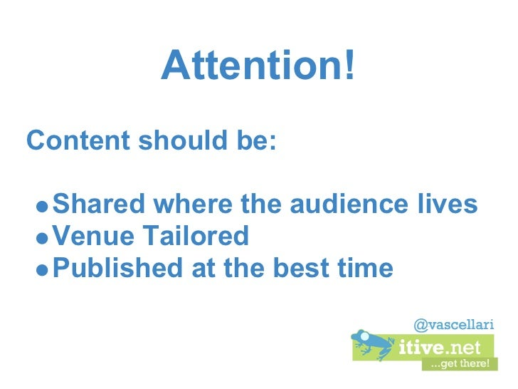 Attention!Content should be: Shared where the audience lives Venue Tailored Published at the best time