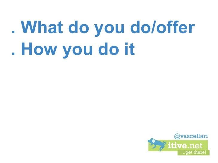 . What do you do/offer. How you do it